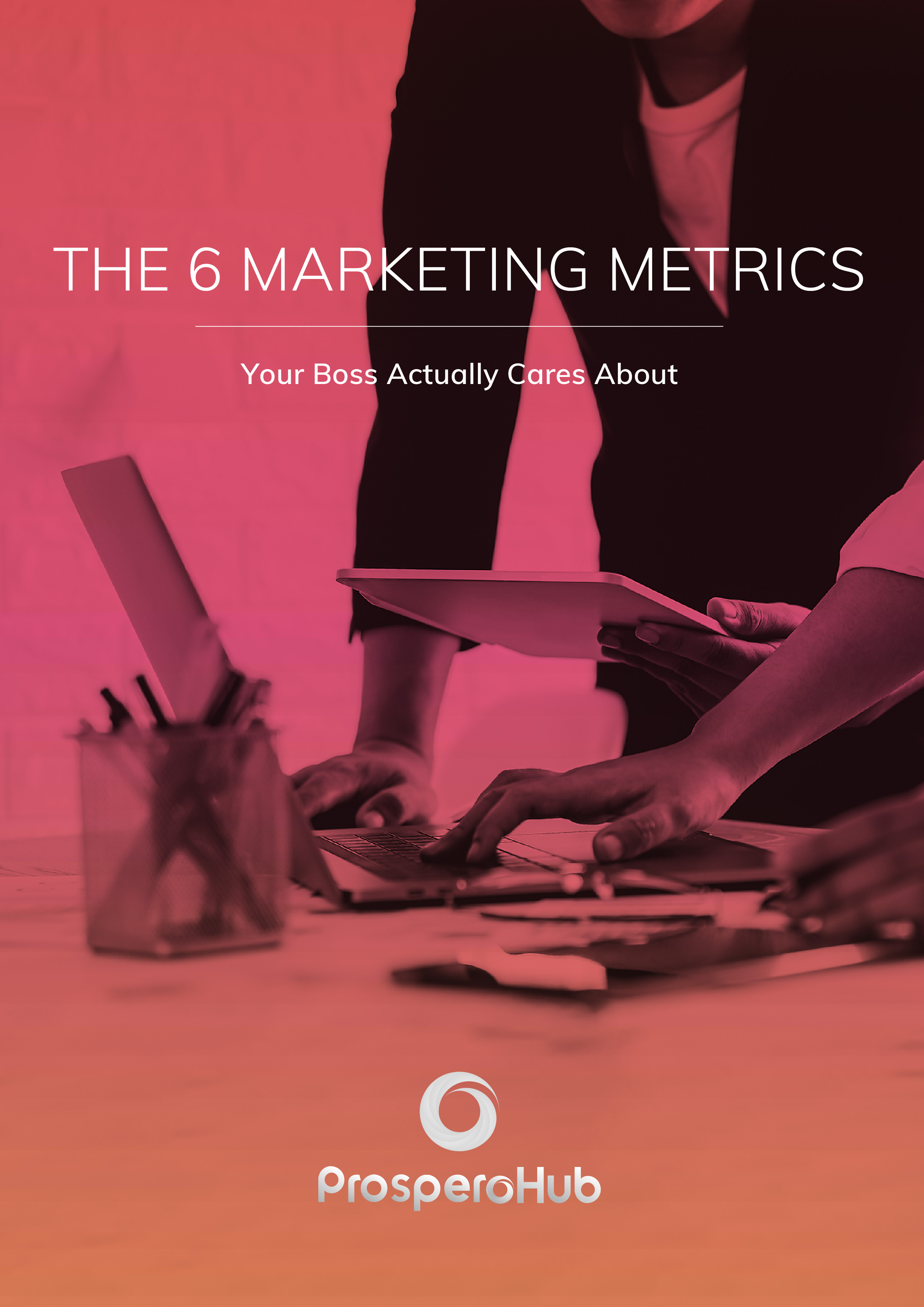 ProsperoHub-The 6 Marketing Metrics your Boss actually cares about - Cover 2